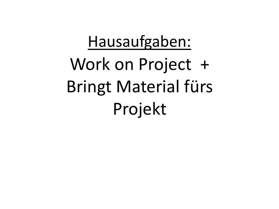 Hausaufgaben: Work on Project + Bringt Material fürs Projekt