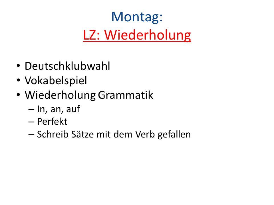 Montag: LZ: Wiederholung Deutschklubwahl Vokabelspiel Wiederholung Grammatik – In, an, auf – Perfekt – Schreib Sätze mit dem Verb gefallen