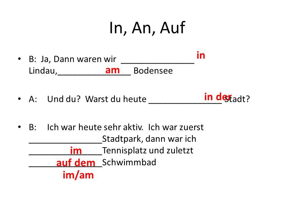 In, An, Auf B: Ja, Dann waren wir _______________ Lindau,_______________ Bodensee A:Und du.