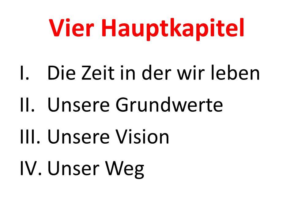 Vier Hauptkapitel I.Die Zeit in der wir leben II.Unsere Grundwerte III.Unsere Vision IV.Unser Weg