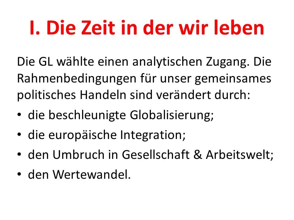 I. Die Zeit in der wir leben Die GL wählte einen analytischen Zugang. Die Rahmenbedingungen für unser gemeinsames politisches Handeln sind verändert d