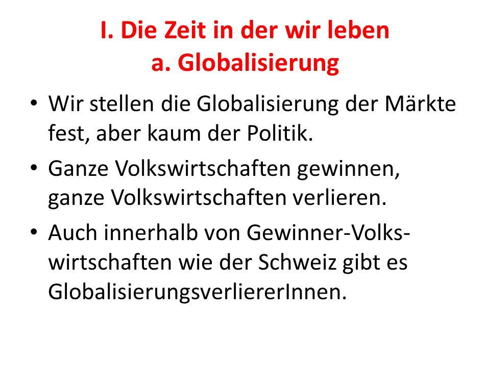 I. Die Zeit in der wir leben a. Globalisierung Wir stellen die Globalisierung der Märkte fest, aber kaum der Politik. Ganze Volkswirtschaften gewinnen
