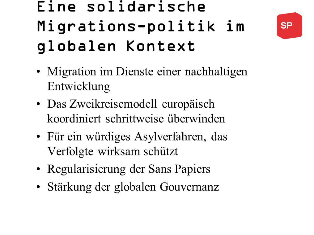 Eine solidarische Migrations-politik im globalen Kontext Migration im Dienste einer nachhaltigen Entwicklung Das Zweikreisemodell europäisch koordiniert schrittweise überwinden Für ein würdiges Asylverfahren, das Verfolgte wirksam schützt Regularisierung der Sans Papiers Stärkung der globalen Gouvernanz