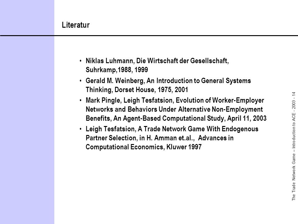 The Trade Network Game – Introduction to ACE - 2003 - 14 Literatur Niklas Luhmann, Die Wirtschaft der Gesellschaft, Suhrkamp,1988, 1999 Gerald M.