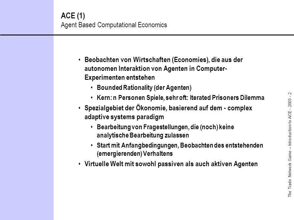 The Trade Network Game – Introduction to ACE - 2003 - 2 ACE (1) Agent Based Computational Economics Beobachten von Wirtschaften (Economies), die aus d