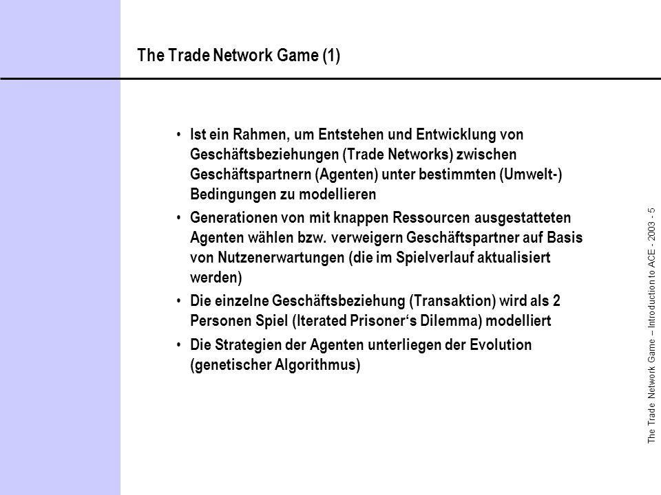 The Trade Network Game – Introduction to ACE - 2003 - 5 The Trade Network Game (1) Ist ein Rahmen, um Entstehen und Entwicklung von Geschäftsbeziehungen (Trade Networks) zwischen Geschäftspartnern (Agenten) unter bestimmten (Umwelt-) Bedingungen zu modellieren Generationen von mit knappen Ressourcen ausgestatteten Agenten wählen bzw.