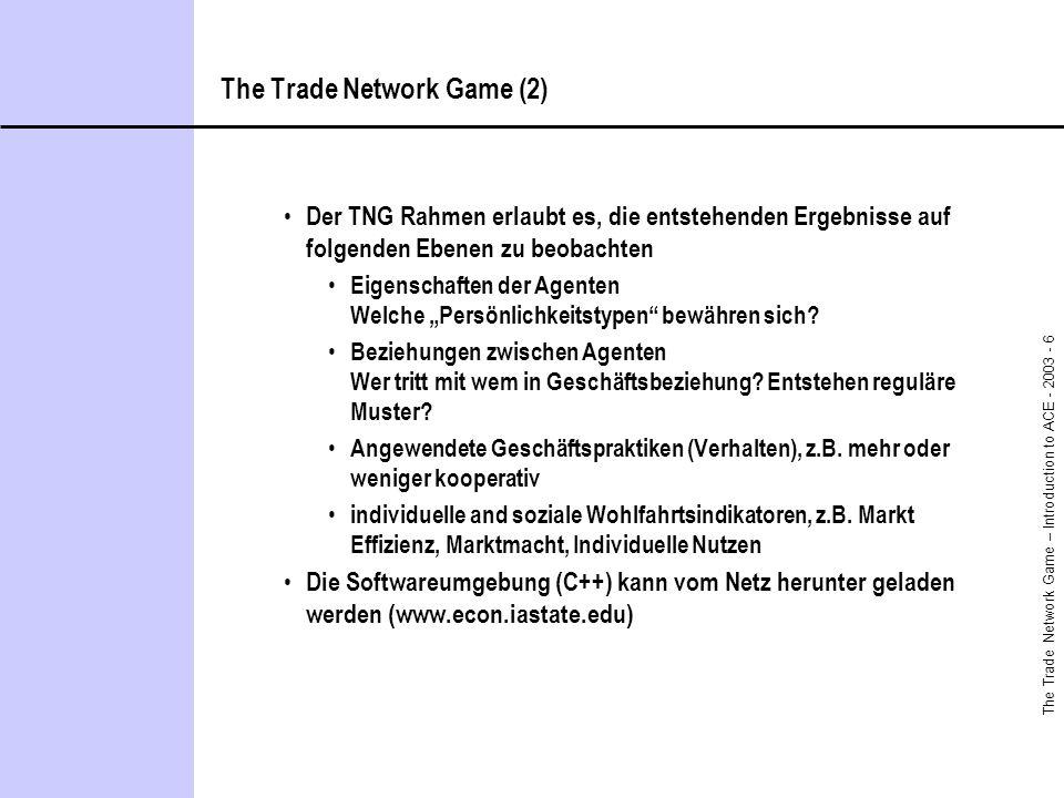 The Trade Network Game – Introduction to ACE - 2003 - 6 The Trade Network Game (2) Der TNG Rahmen erlaubt es, die entstehenden Ergebnisse auf folgende