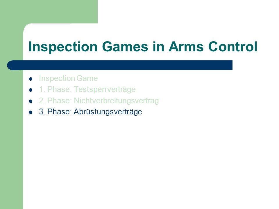 Inspection Games in Arms Control Inspection Game 1. Phase: Testsperrverträge 2. Phase: Nichtverbreitungsvertrag 3. Phase: Abrüstungsverträge