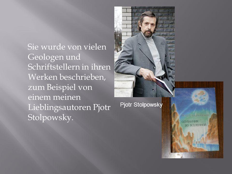 Sie wurde von vielen Geologen und Schriftstellern in ihren Werken beschrieben, zum Beispiel von einem meinen Lieblingsautoren Pjotr Stolpowsky.
