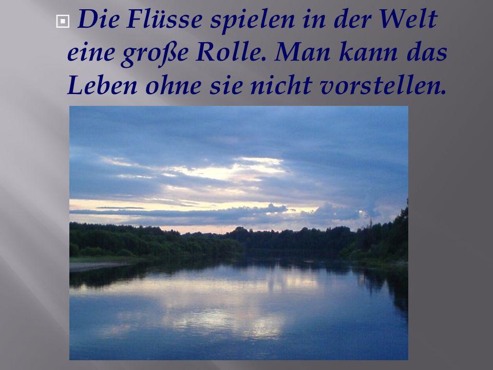 Die Flüsse spielen in der Welt eine große Rolle. Man kann das Leben ohne sie nicht vorstellen.