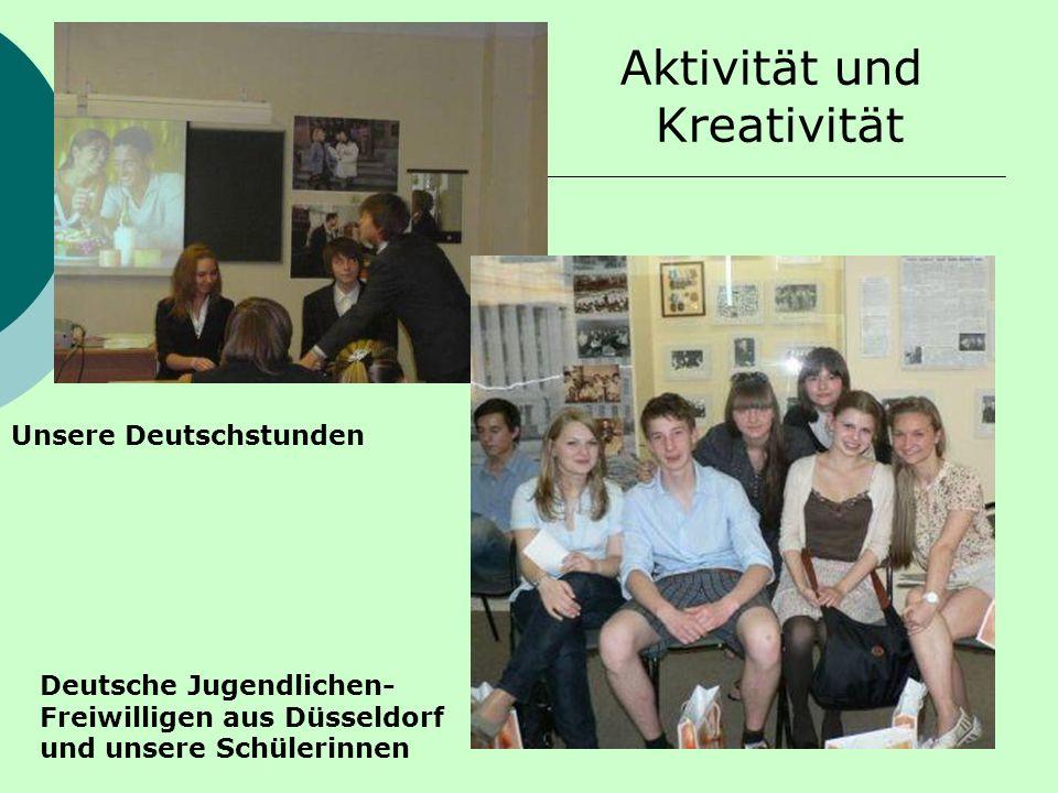 Aktivität und Kreativität Deutsche Jugendlichen- Freiwilligen aus Düsseldorf und unsere Schülerinnen Unsere Deutschstunden