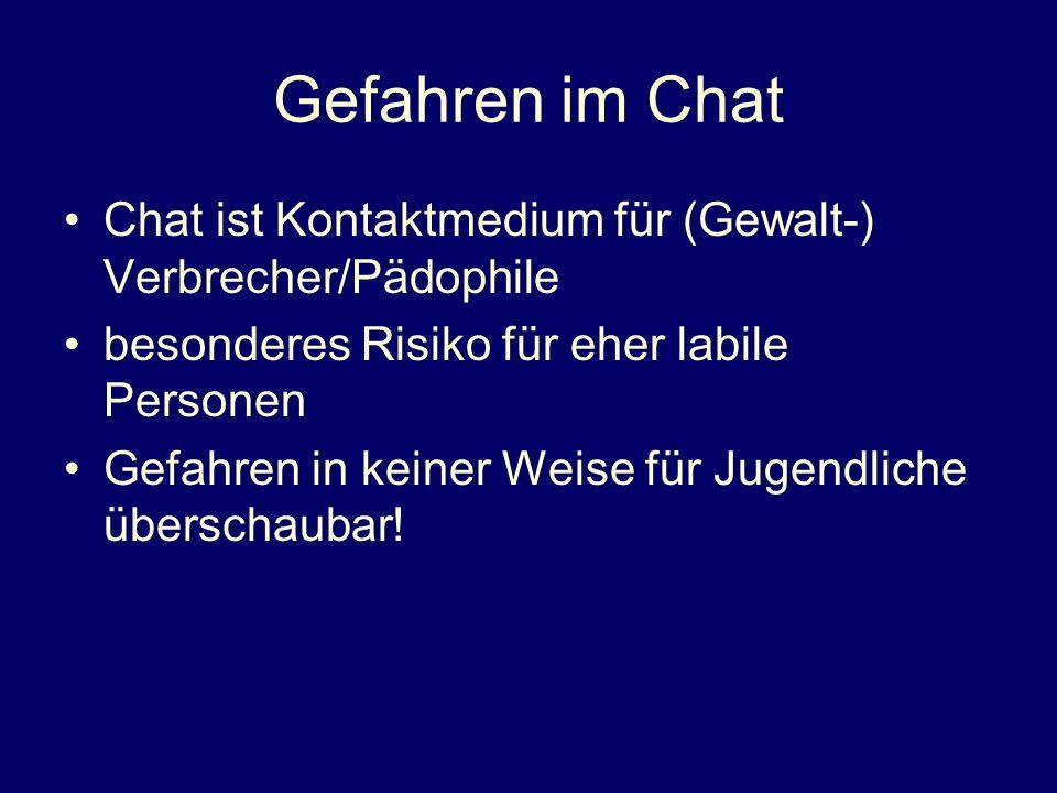 Gefahren im Chat Chat ist Kontaktmedium für (Gewalt-) Verbrecher/Pädophile besonderes Risiko für eher labile Personen Gefahren in keiner Weise für Jugendliche überschaubar!