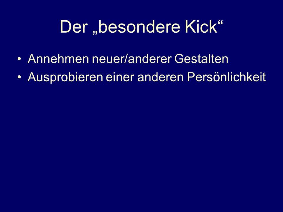 Der besondere Kick Annehmen neuer/anderer Gestalten Ausprobieren einer anderen Persönlichkeit