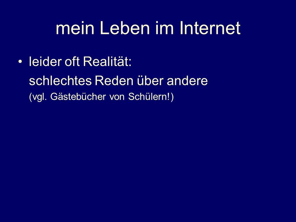 mein Leben im Internet leider oft Realität: schlechtes Reden über andere (vgl. Gästebücher von Schülern!)