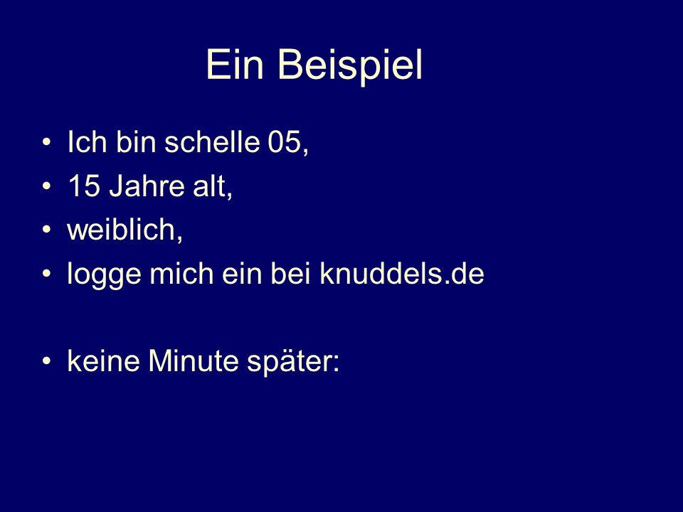 Ein Beispiel Ich bin schelle 05, 15 Jahre alt, weiblich, logge mich ein bei knuddels.de keine Minute später: