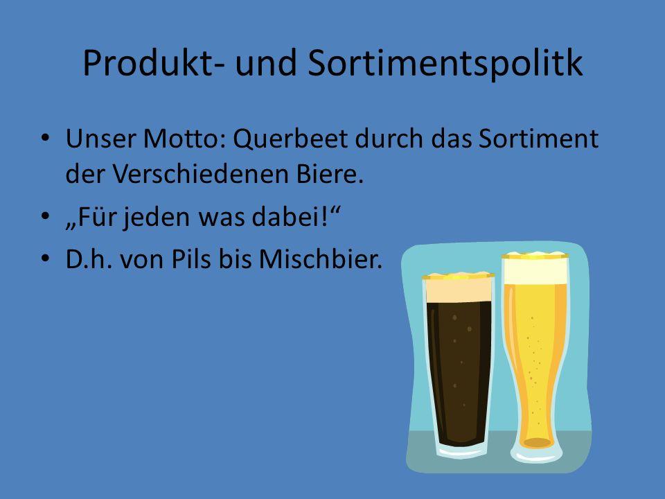 Produkt- und Sortimentspolitk Unser Motto: Querbeet durch das Sortiment der Verschiedenen Biere. Für jeden was dabei! D.h. von Pils bis Mischbier.