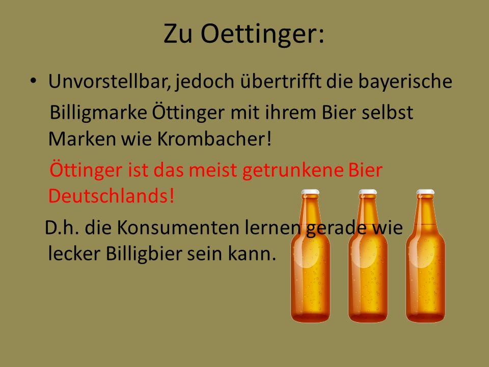 Zu Oettinger: Unvorstellbar, jedoch übertrifft die bayerische Billigmarke Öttinger mit ihrem Bier selbst Marken wie Krombacher! Öttinger ist das meist