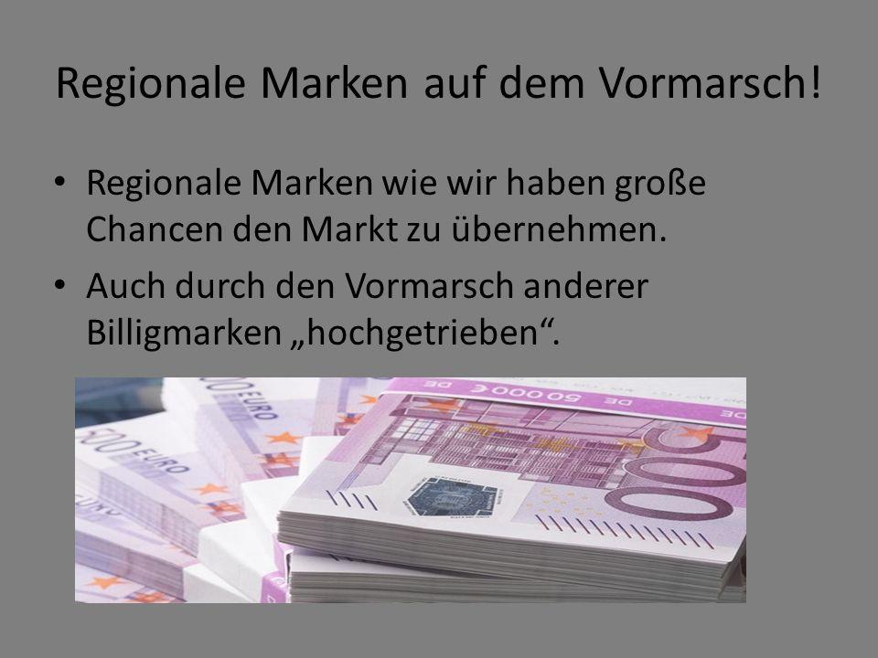 Regionale Marken auf dem Vormarsch! Regionale Marken wie wir haben große Chancen den Markt zu übernehmen. Auch durch den Vormarsch anderer Billigmarke