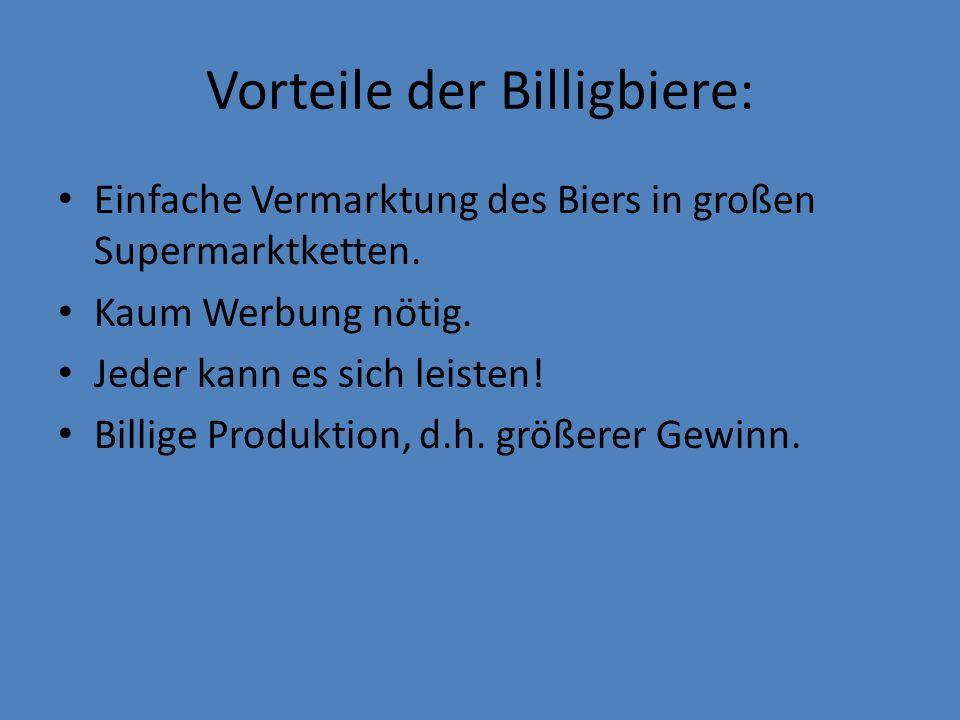 Vorteile der Billigbiere: Einfache Vermarktung des Biers in großen Supermarktketten. Kaum Werbung nötig. Jeder kann es sich leisten! Billige Produktio