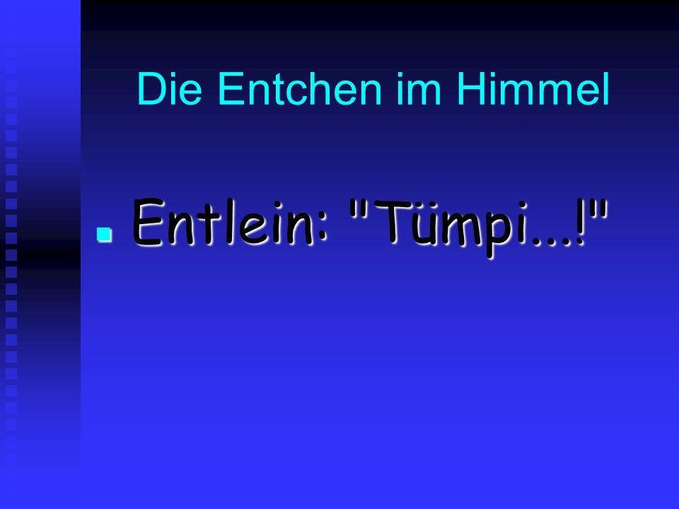 Die Entchen im Himmel Entlein: Tümpi...! Entlein: Tümpi...!