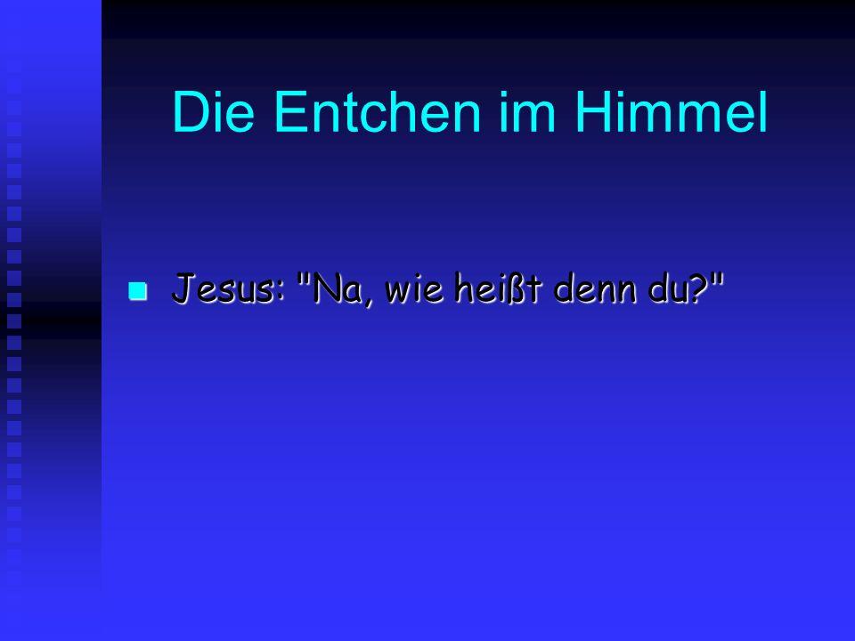 Die Entchen im Himmel Jesus: Na, wie heißt denn du Jesus: Na, wie heißt denn du