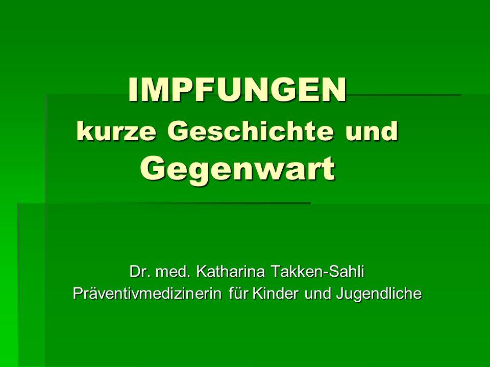 IMPFUNGEN kurze Geschichte und Gegenwart Dr. med. Katharina Takken-Sahli Präventivmedizinerin für Kinder und Jugendliche