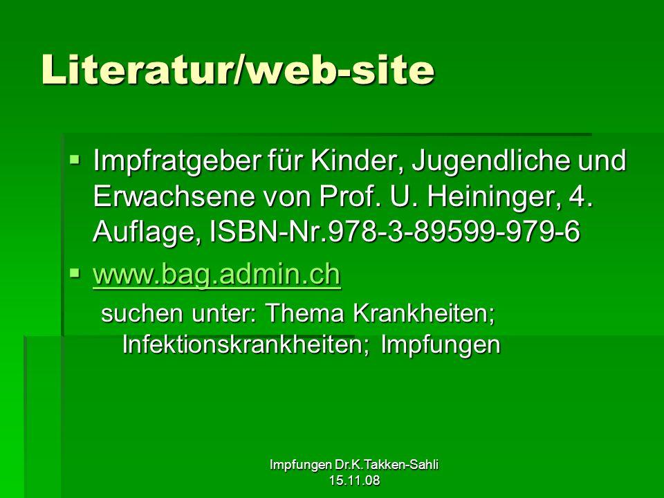 Impfungen Dr.K.Takken-Sahli 15.11.08 Literatur/web-site Impfratgeber für Kinder, Jugendliche und Erwachsene von Prof. U. Heininger, 4. Auflage, ISBN-N