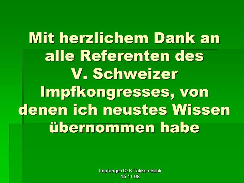 Impfungen Dr.K.Takken-Sahli 15.11.08 Mit herzlichem Dank an alle Referenten des V. Schweizer Impfkongresses, von denen ich neustes Wissen übernommen h