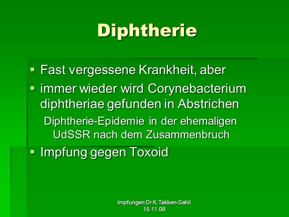 Impfungen Dr.K.Takken-Sahli 15.11.08 Diphtherie Fast vergessene Krankheit, aber Fast vergessene Krankheit, aber immer wieder wird Corynebacterium diph
