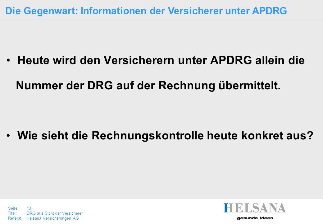 Seite 13 Titel:DRG aus Sicht der Versicherer Referat:Helsana Versicherungen AG Heute wird den Versicherern unter APDRG allein die Nummer der DRG auf d