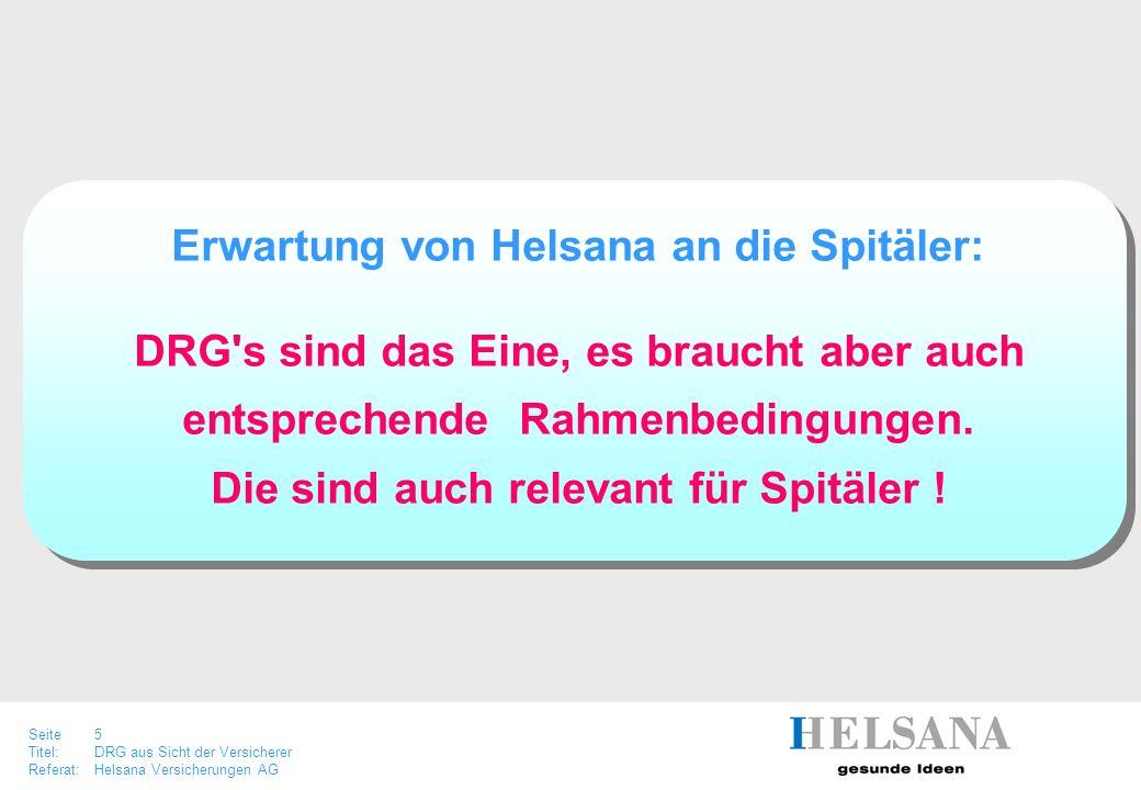 Seite 5 Titel:DRG aus Sicht der Versicherer Referat:Helsana Versicherungen AG Erwartung von Helsana an die Spitäler: DRG's sind das Eine, es braucht a