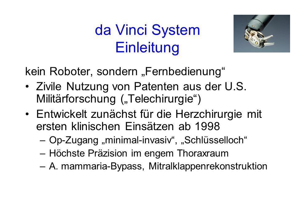 da Vinci System Einleitung Ab 1999 Einsatz in der Laparoskopie (Abdominal- und Kinderchirurgie) 2000 erstmalig auch Urologie, wo sich die Laparoskopie bis dahin nicht etabliert hatte –23.5.2000 weltweit 1.