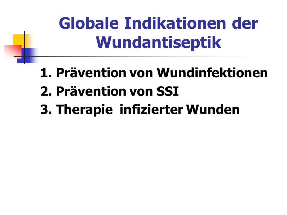 Globale Indikationen der Wundantiseptik 1. Prävention von Wundinfektionen 2. Prävention von SSI 3. Therapie infizierter Wunden