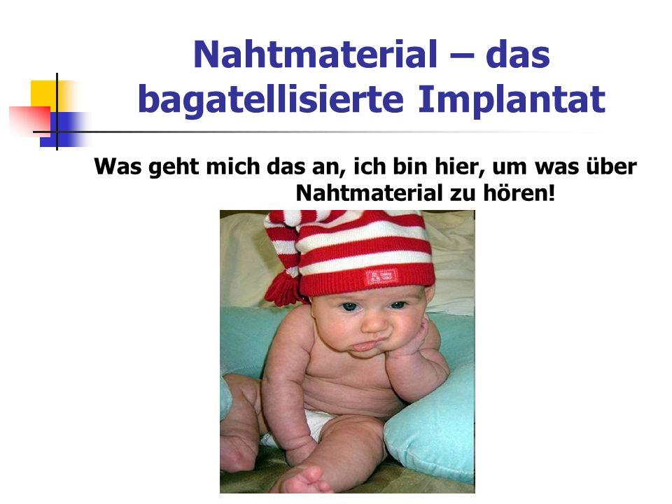 Nahtmaterial – das bagatellisierte Implantat Was geht mich das an, ich bin hier, um was über Nahtmaterial zu hören!
