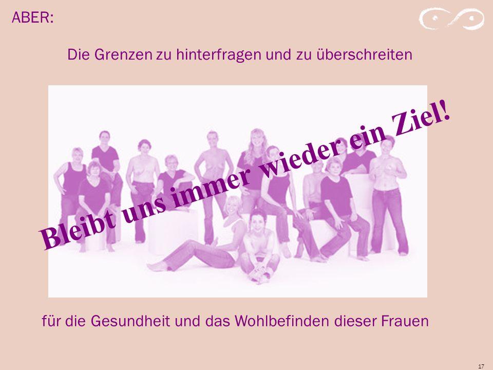 17 ABER: für die Gesundheit und das Wohlbefinden dieser Frauen Die Grenzen zu hinterfragen und zu überschreiten Bleibt uns immer wieder ein Ziel!