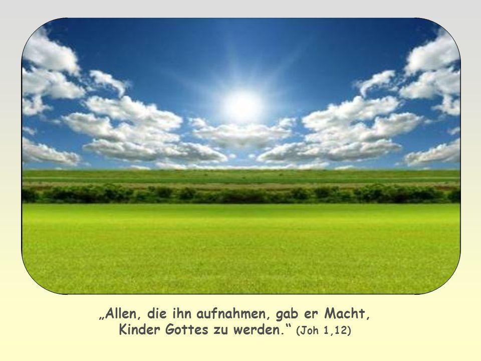 Allen, die ihn aufnahmen, gab er Macht, Kinder Gottes zu werden. (Joh 1,12)