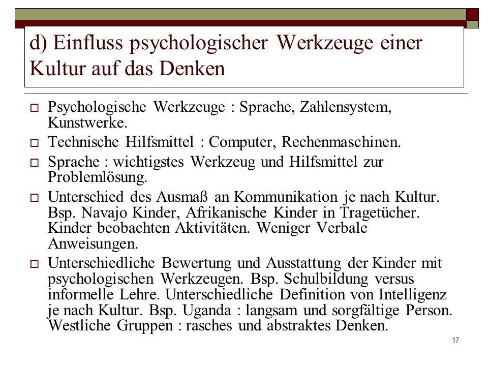 17 d) Einfluss psychologischer Werkzeuge einer Kultur auf das Denken Psychologische Werkzeuge : Sprache, Zahlensystem, Kunstwerke. Technische Hilfsmit
