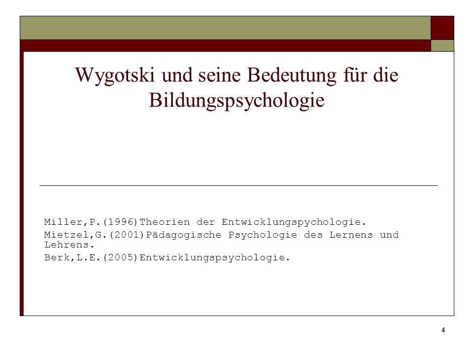 4 Wygotski und seine Bedeutung für die Bildungspsychologie Miller,P.(1996)Theorien der Entwicklungspychologie. Mietzel,G.(2001)Pädagogische Psychologi