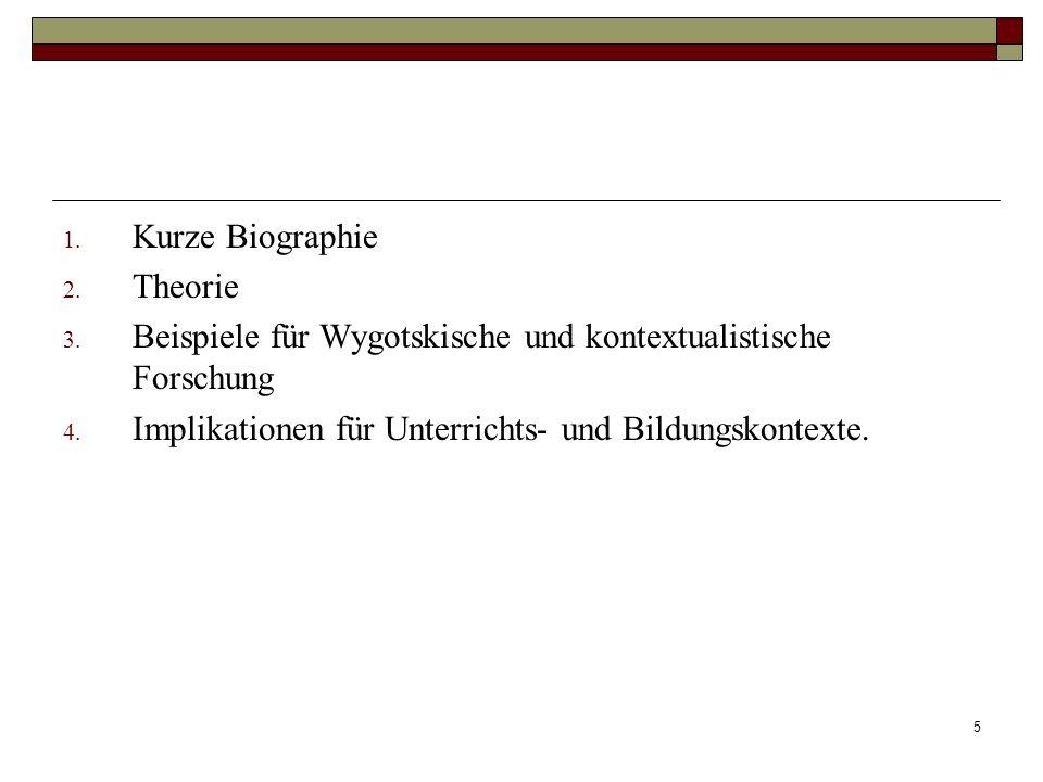 5 1. Kurze Biographie 2. Theorie 3. Beispiele für Wygotskische und kontextualistische Forschung 4. Implikationen für Unterrichts- und Bildungskontexte