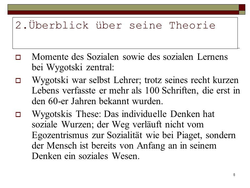 8 2.Überblick über seine Theorie Momente des Sozialen sowie des sozialen Lernens bei Wygotski zentral: Wygotski war selbst Lehrer; trotz seines recht