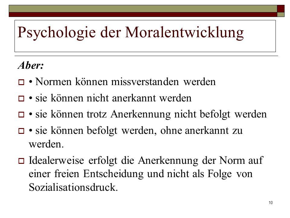 10 Psychologie der Moralentwicklung Aber: Normen können missverstanden werden sie können nicht anerkannt werden sie können trotz Anerkennung nicht bef