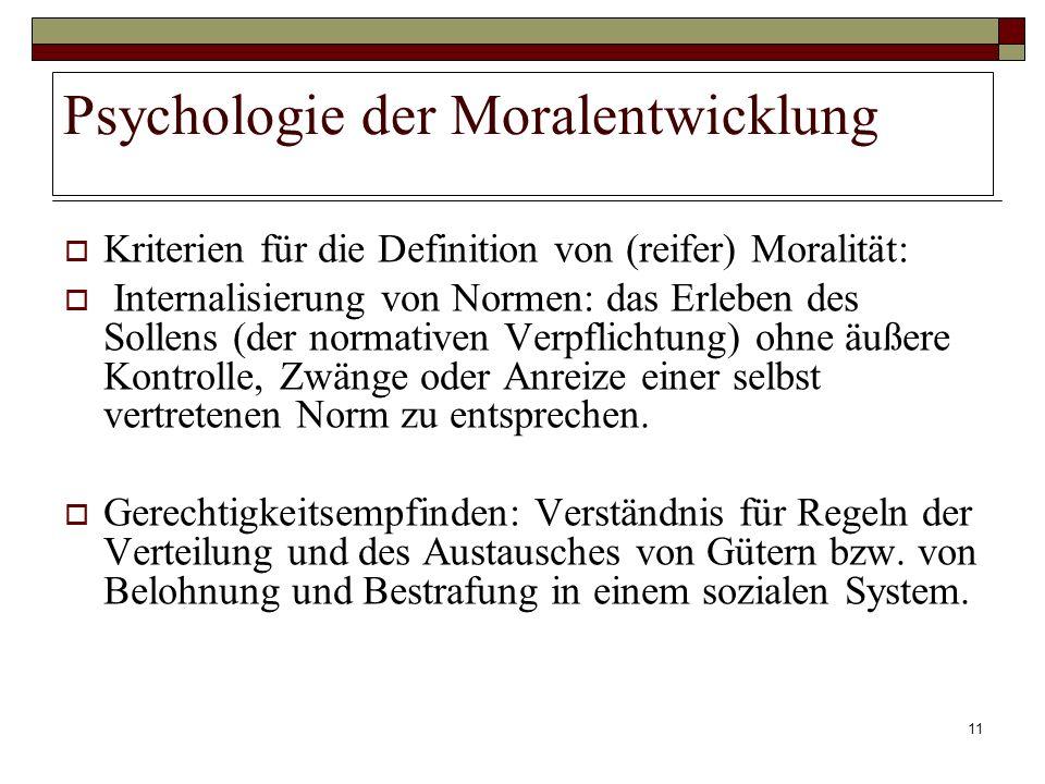 11 Psychologie der Moralentwicklung Kriterien für die Definition von (reifer) Moralität: Internalisierung von Normen: das Erleben des Sollens (der nor