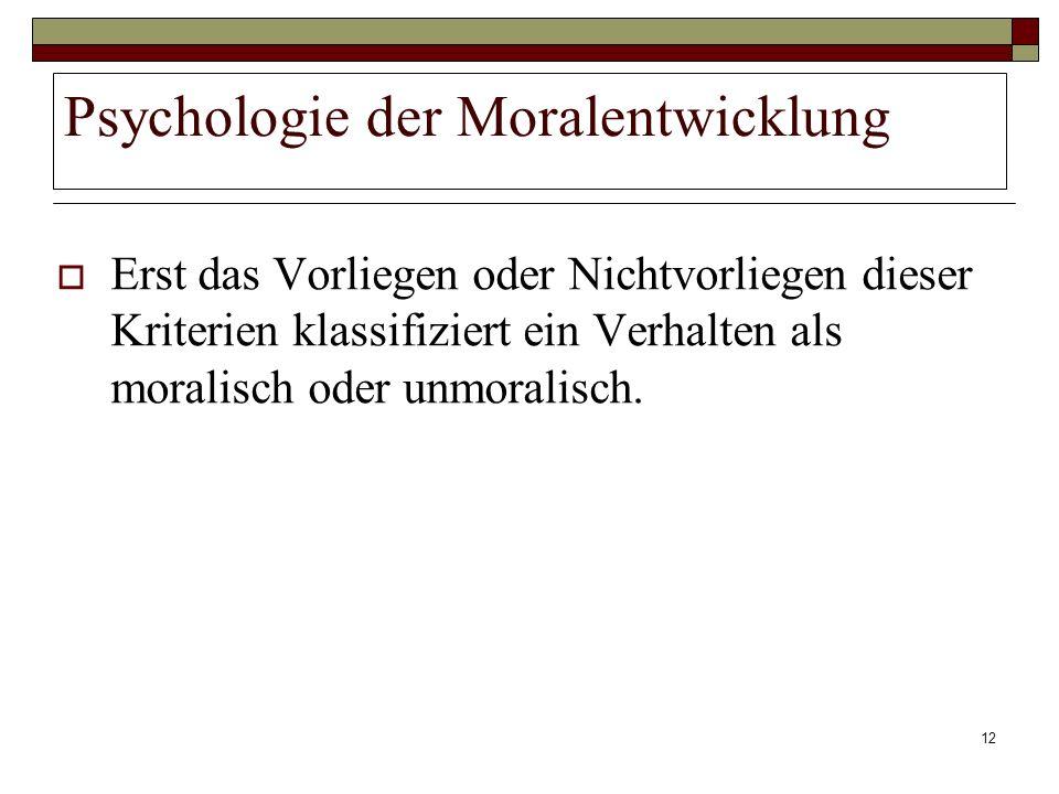 12 Psychologie der Moralentwicklung Erst das Vorliegen oder Nichtvorliegen dieser Kriterien klassifiziert ein Verhalten als moralisch oder unmoralisch
