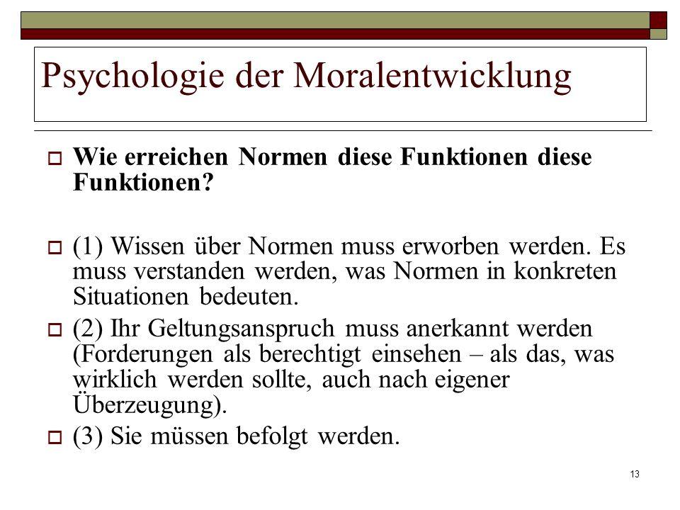 13 Psychologie der Moralentwicklung Wie erreichen Normen diese Funktionen diese Funktionen? (1) Wissen über Normen muss erworben werden. Es muss verst