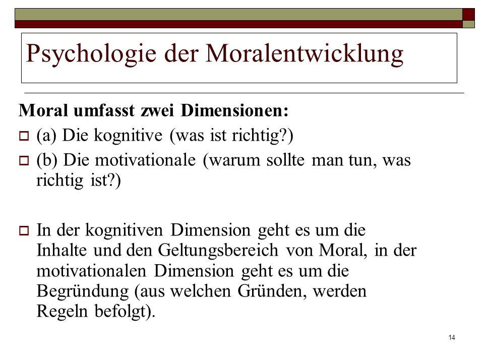 14 Psychologie der Moralentwicklung Moral umfasst zwei Dimensionen: (a) Die kognitive (was ist richtig?) (b) Die motivationale (warum sollte man tun,