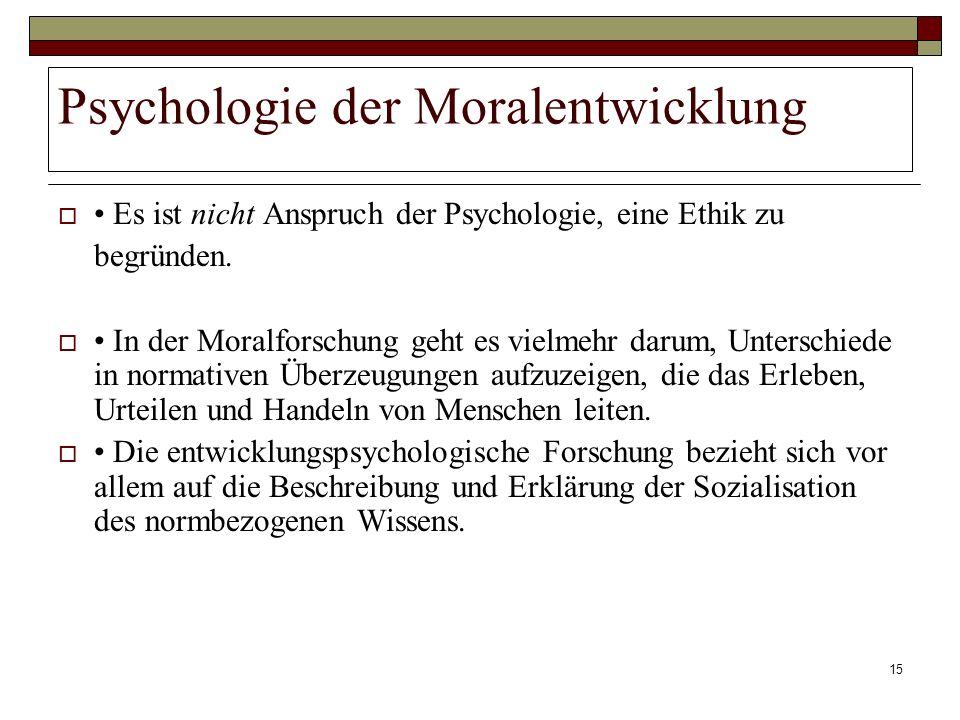 15 Psychologie der Moralentwicklung Es ist nicht Anspruch der Psychologie, eine Ethik zu begründen. In der Moralforschung geht es vielmehr darum, Unte