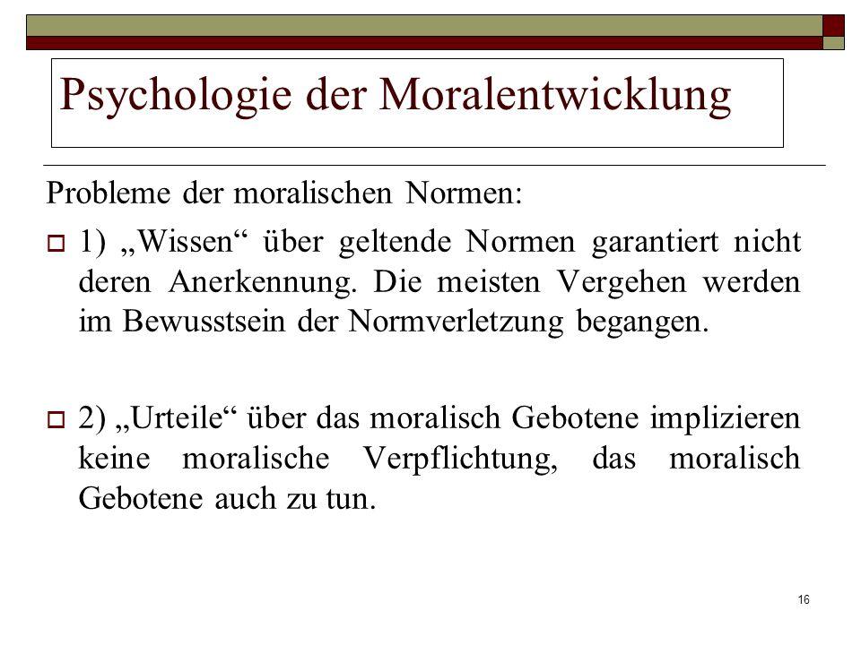 16 Psychologie der Moralentwicklung Probleme der moralischen Normen: 1) Wissen über geltende Normen garantiert nicht deren Anerkennung. Die meisten Ve
