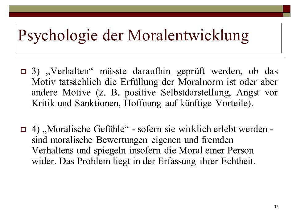 17 Psychologie der Moralentwicklung 3) Verhalten müsste daraufhin geprüft werden, ob das Motiv tatsächlich die Erfüllung der Moralnorm ist oder aber a
