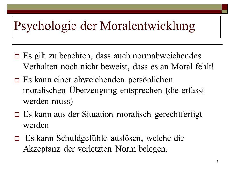18 Psychologie der Moralentwicklung Es gilt zu beachten, dass auch normabweichendes Verhalten noch nicht beweist, dass es an Moral fehlt! Es kann eine