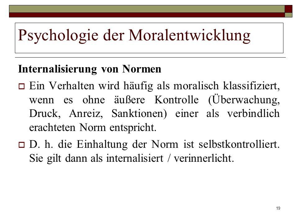 19 Psychologie der Moralentwicklung Internalisierung von Normen Ein Verhalten wird häufig als moralisch klassifiziert, wenn es ohne äußere Kontrolle (